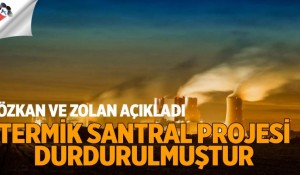 CAHİT ÖZKAN VE OSMAN ZOLAN AÇIKLADI: TERMİK SANTRAL PROJESİ DURDURULMUŞTUR..