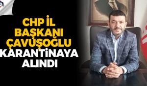 CHP İl Başkanı Çavuşoğlu karantinaya alındı